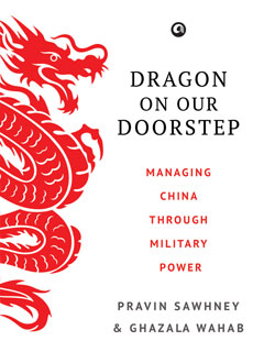 Dragon On Our Doorstep: Managing China Through Military Power Pravin Sawhney and Ghazala Wahab (January 2017 issue)